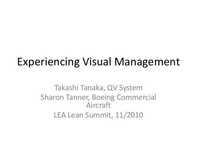 Experiencing Visual Management Takashi Tanaka, QV System Sharon Tanner, Boeing Commercial Aircraft LEA Lean Summit, 11/2010
