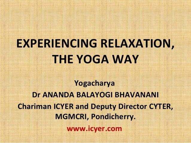 EXPERIENCING RELAXATION, THE YOGA WAY Yogacharya Dr ANANDA BALAYOGI BHAVANANI Chariman ICYER and Deputy Director CYTER, MG...