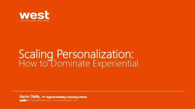 Scaling Personalization: How to Dominate Experiential Aaron Stelle, VP- Regional Marketing Technology Director astelle@pow...