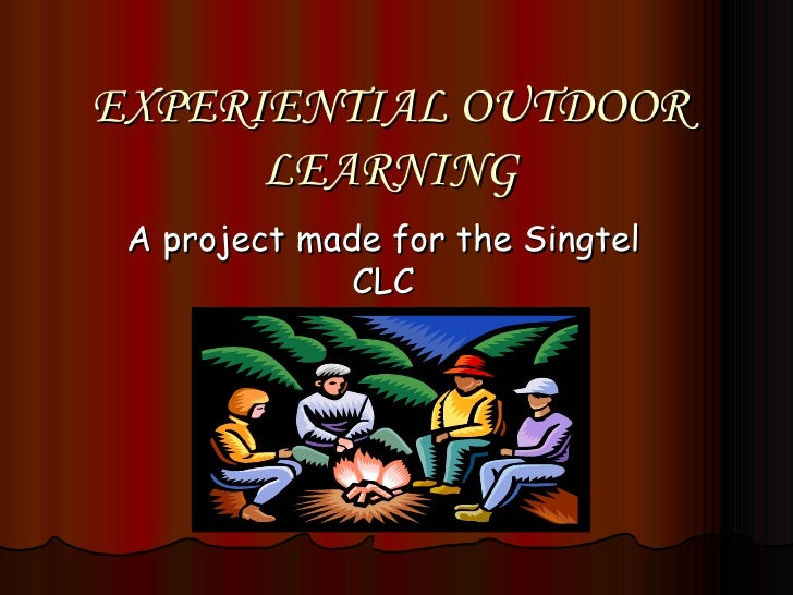 EXPERIENTIAL OUTDOOR LEARNING A project made for the Singtel CLC