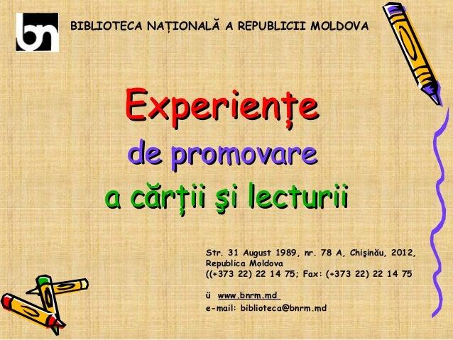 BIBLIOTECA NAŢIONALĂ A REPUBLICII MOLDOVA  Experienţe  de promovare a cărţii şi lecturii Str. 31 August 1989, nr. 78 A, Ch...