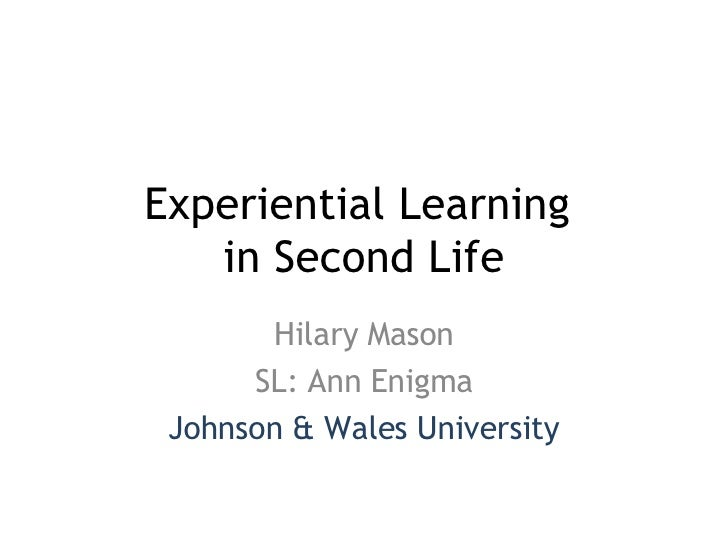 Experiential Learning  in Second Life Hilary Mason SL: Ann Enigma Johnson & Wales University