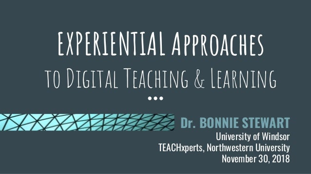 EXPERIENTIAL Approaches to Digital Teaching & Learning Dr. BONNIE STEWART University of Windsor TEACHxperts, Northwestern ...