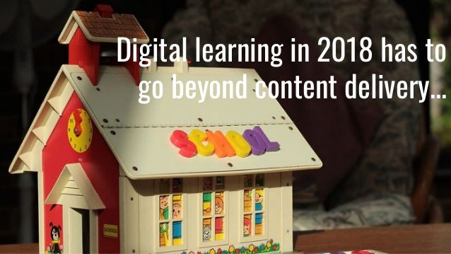 Digital learning in 2018 has to go beyond content delivery...