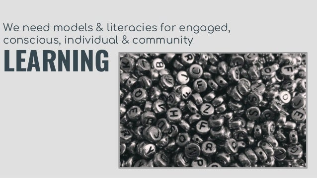 We need models & literacies for engaged, conscious, individual & community LEARNING
