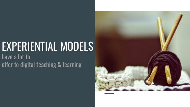 EXPERIENTIAL MODELS have a lot to offer to digital teaching & learning