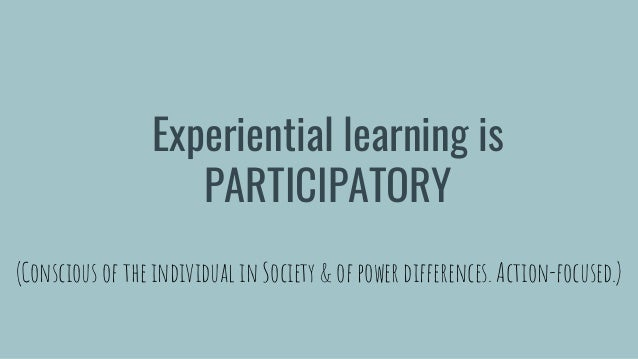 Experiential learning is PARTICIPATORY (Conscious of the individual in Society & of power differences. Action-focused.)