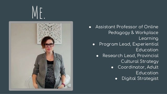 Me. ● Assistant Professor of Online Pedagogy & Workplace Learning ● Program Lead, Experiential Education ● Research Lead, ...