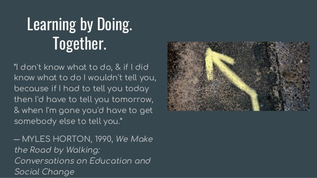 """Learning by Doing. Together. """"I don't know what to do, & if I did know what to do I wouldn't tell you, because if I had to..."""