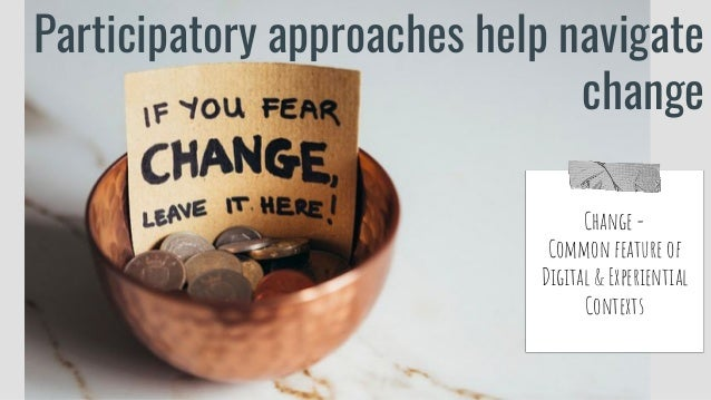 Participatory approaches help navigate change Change = Common feature of Digital & Experiential Contexts