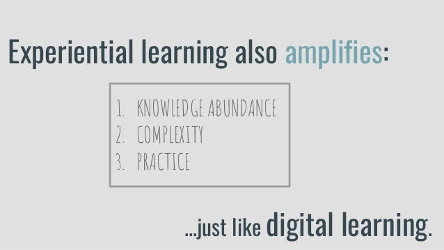 Experiential learning also amplifies: 1. KNOWLEDGE ABUNDANCE 2. COMPLEXITY 3. PRACTICE ...just like digital learning.
