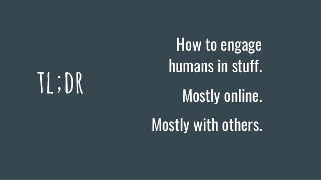 tl;dr How to engage humans in stuff. Mostly online. Mostly with others.