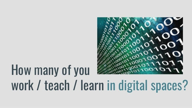How many of you work / teach / learn in digital spaces?
