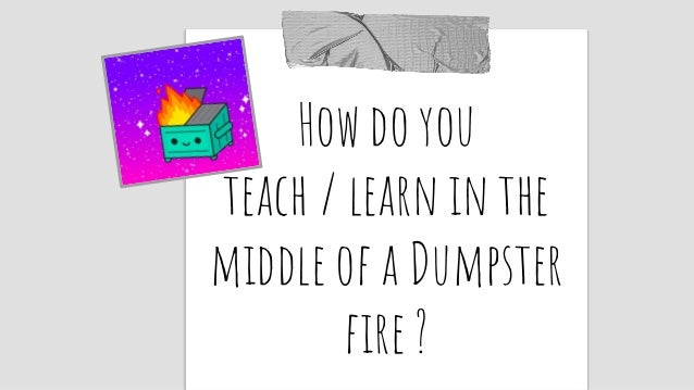 How do you teach / learn in the middle of a Dumpster fire ?