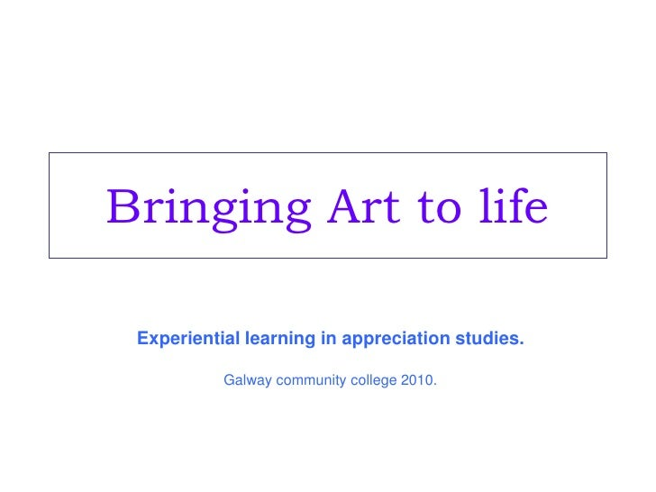 Bringing Art to life<br />Experiential learning in appreciation studies.<br />Galway community college 2010.<br />
