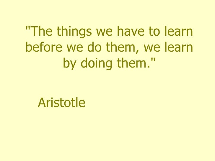 """""""The things we have to learn before we do them, we learn by doing them."""" Aristotle"""