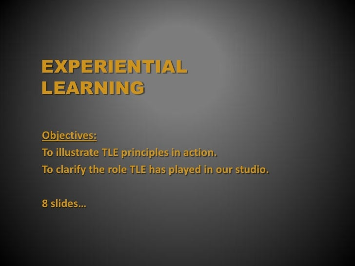 EXPERIENTIALLEARNINGObjectives:To illustrate TLE principles in action.To clarify the role TLE has played in our studio.8 s...