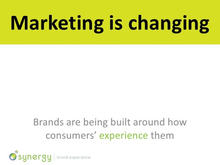 Marketing is changing      Brands are being built around how      consumers' experience them