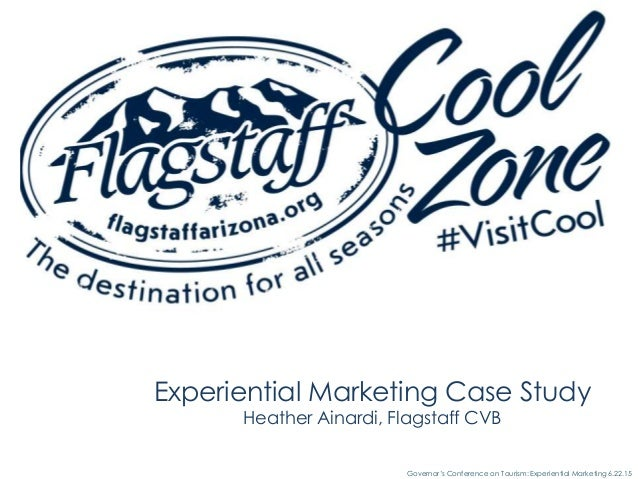 Governor's Conference on Tourism: Experiential Marketing 6.22.15 Experiential Marketing Case Study Heather Ainardi, Flagst...