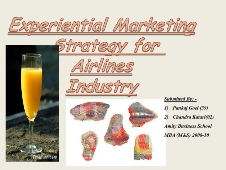 Experiential Marketing<br />Strategy for <br />Airlines<br />Industry<br />Submitted By: -<br />Pankaj Goel (39)<br />Chan...