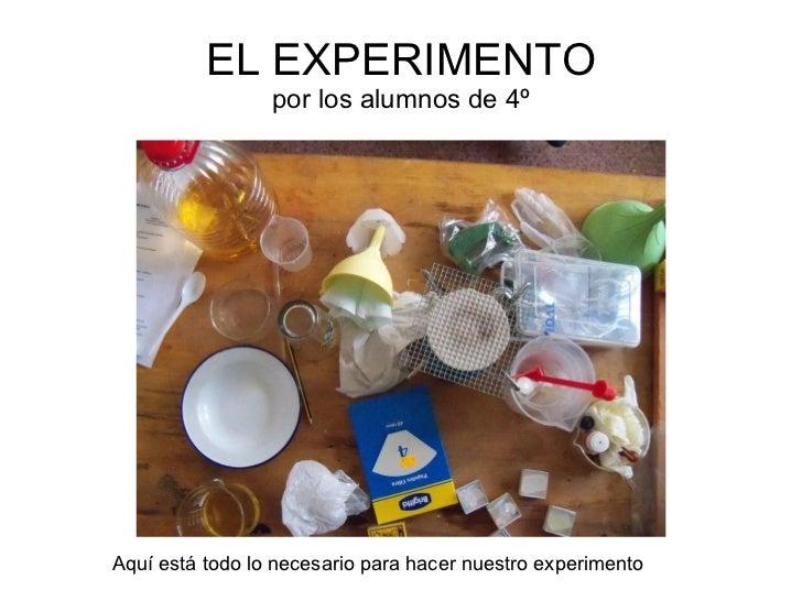 EL EXPERIMENTO por los alumnos de 4º Aquí está todo lo necesario para hacer nuestro experimento