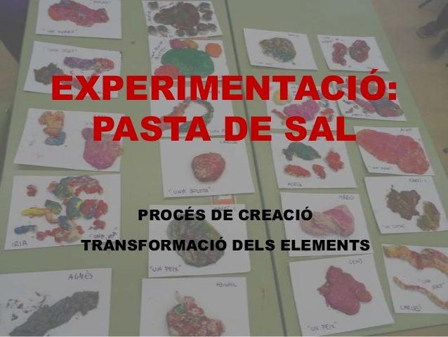 EXPERIMENTACIÓ: PASTA DE SAL PROCÉS DE CREACIÓ TRANSFORMACIÓ DELS ELEMENTS
