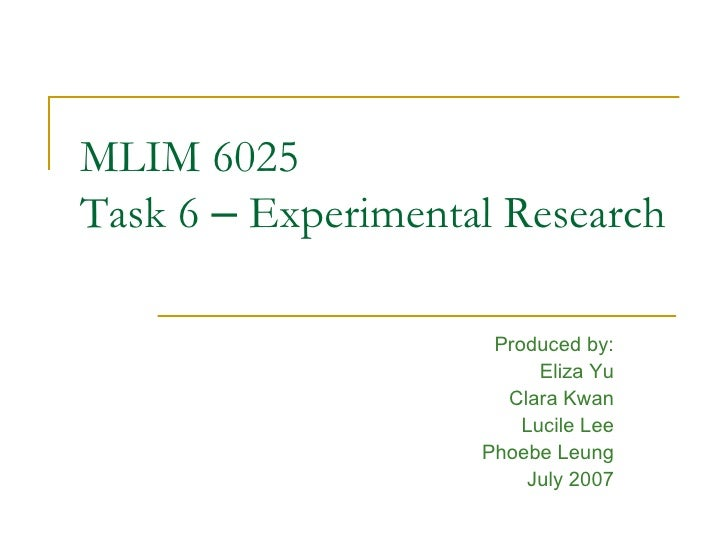 MLIM 6025 Task 6  –  Experimental Research Produced by: Eliza Yu Clara Kwan Lucile Lee Phoebe Leung July 2007