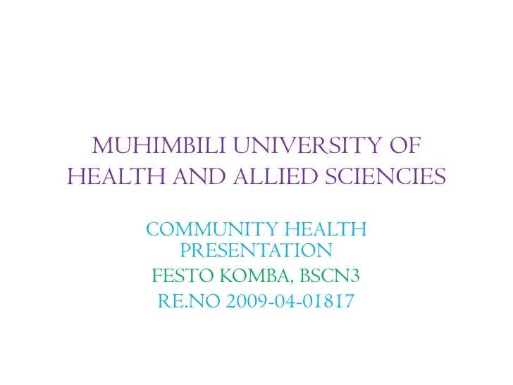 MUHIMBILI UNIVERSITY OFHEALTH AND ALLIED SCIENCIES     COMMUNITY HEALTH        PRESENTATION     FESTO KOMBA, BSCN3      RE...