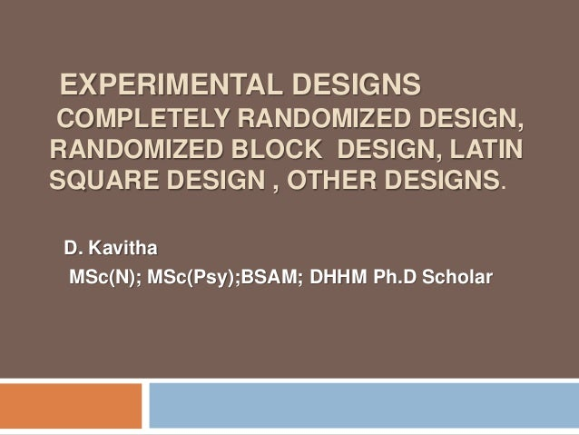 EXPERIMENTAL DESIGNS COMPLETELY RANDOMIZED DESIGN, RANDOMIZED BLOCK DESIGN, LATIN SQUARE DESIGN , OTHER DESIGNS. D. Kavith...