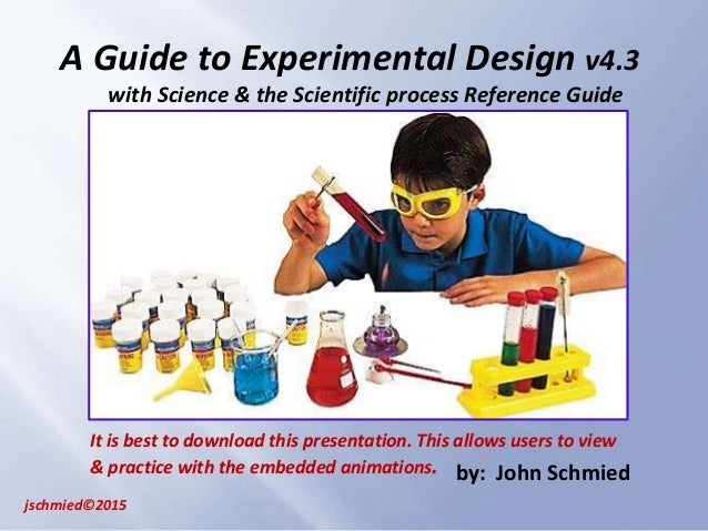 A Guide to Experimental Design v4.3 with Science & the Scientific process Reference Guide jschmied©2015 by: John Schmied I...