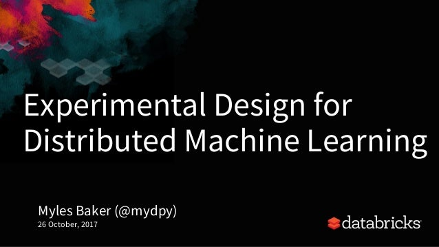 Experimental Design for Distributed Machine Learning Myles Baker (@mydpy) 26 October, 2017 1