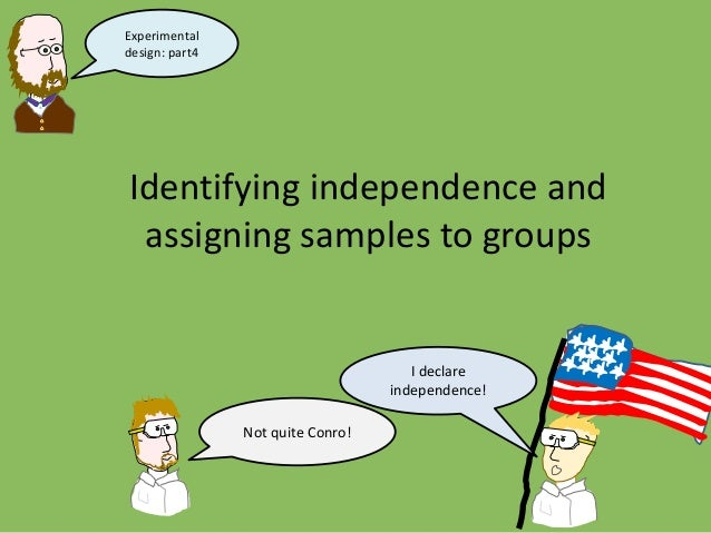 Identifying independence and assigning samples to groups I declare independence! Not quite Conro! Experimental design: par...
