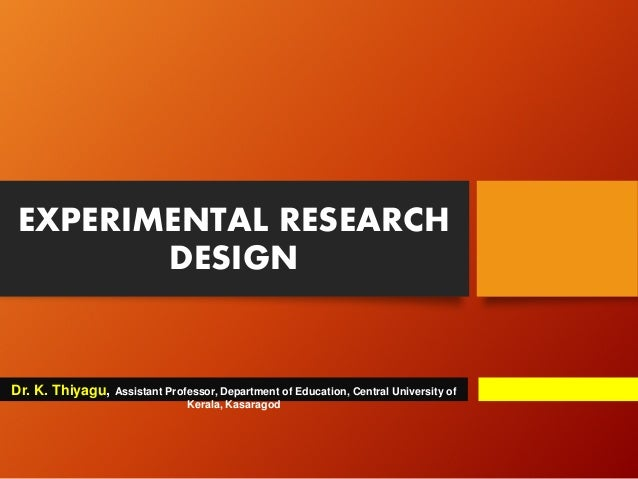 EXPERIMENTAL RESEARCH DESIGN Dr. K. Thiyagu, Assistant Professor, Department of Education, Central University of Kerala, K...