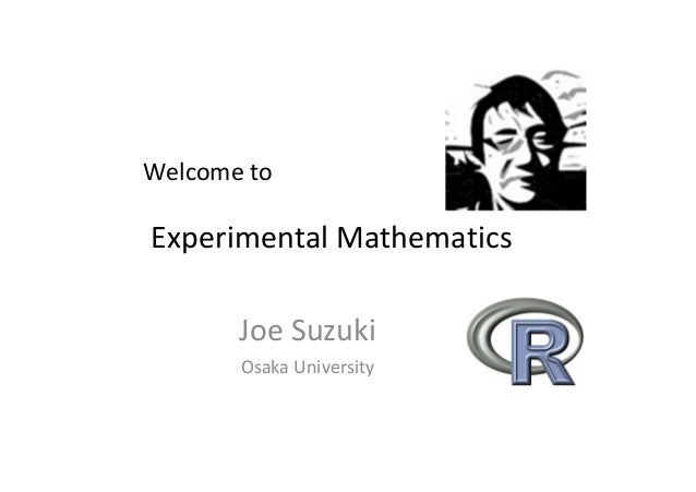 Experimental Mathematics Joe Suzuki Osaka University Welcome to