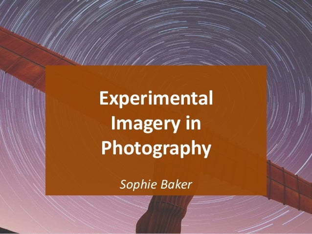 Experimental Imagery in Photography Sophie Baker 1