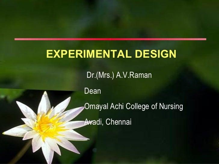 EXPERIMENTAL DESIGN     Dr.(Mrs.) A.V.Raman     Dean     Omayal Achi College of Nursing     Avadi, Chennai