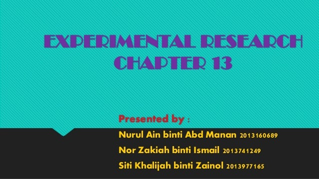 EXPERIMENTAL RESEARCH CHAPTER 13 Presented by : Nurul Ain binti Abd Manan 2013160689 Nor Zakiah binti Ismail 2013741249 Si...