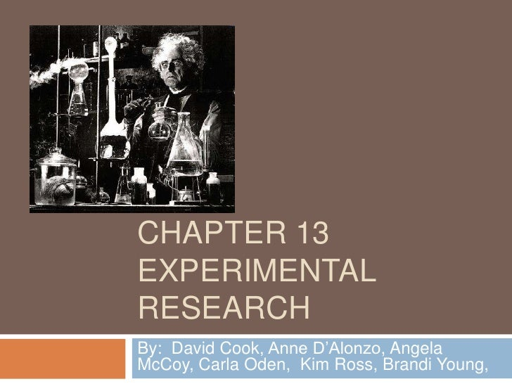 CHAPTER 13 EXPERIMENTAL RESEARCH By: David Cook, Anne D'Alonzo, Angela McCoy, Carla Oden, Kim Ross, Brandi Young,