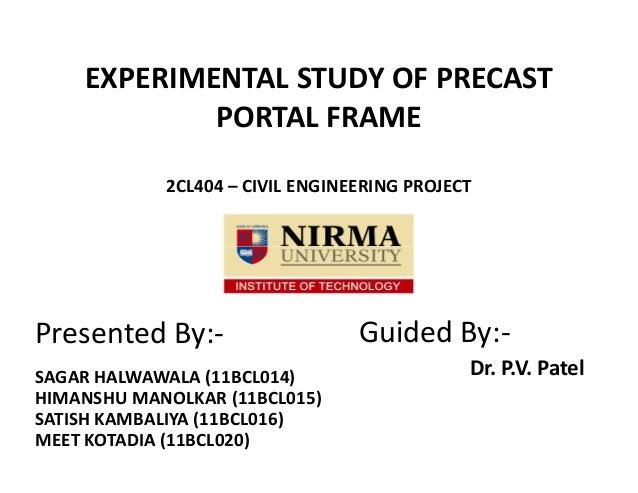 EXPERIMENTAL STUDY OF PRECAST PORTAL FRAME 2CL404 – CIVIL ENGINEERING PROJECT ee Presented By:- SAGAR HALWAWALA (11BCL014)...