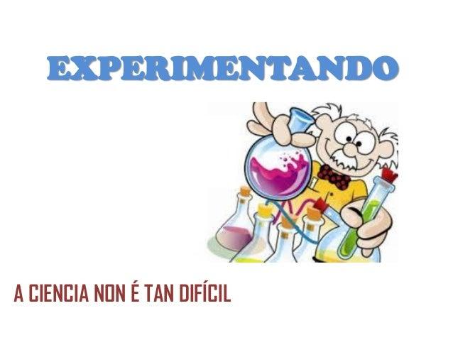 EXPERIMENTANDO A CIENCIA NON É TAN DIFÍCIL