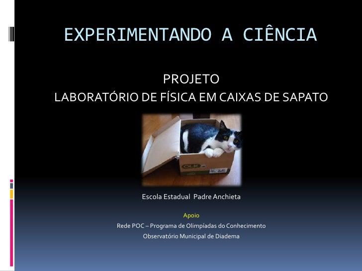 EXPERIMENTANDO A CIÊNCIA<br />PROJETO<br />LABORATÓRIO DE FÍSICA EM CAIXAS DE SAPATO<br />Realização<br />Escola Estadual ...