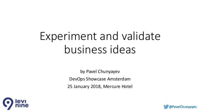 @PavelChunyayev@PavelChunyayev Experiment and validate business ideas by Pavel Chunyayev DevOps Showcase Amsterdam 25 Janu...