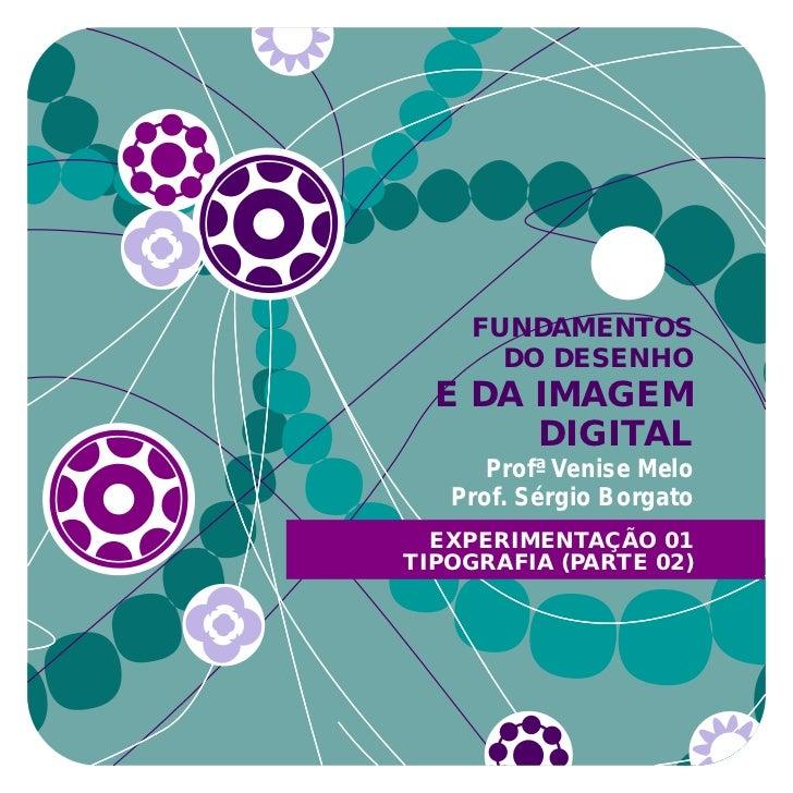 FUNDAMENTOS      DO DESENHO  E DA IMAGEM       DIGITAL      Profª Venise Melo   Prof. Sérgio Borgato  EXPERIMENTAÇÃO 01TIP...