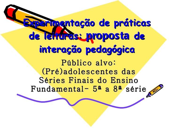 Experimentação de práticas de leituras:  proposta  de interação pedagógica Público alvo: (Pré)adolescentes das Séries Fina...