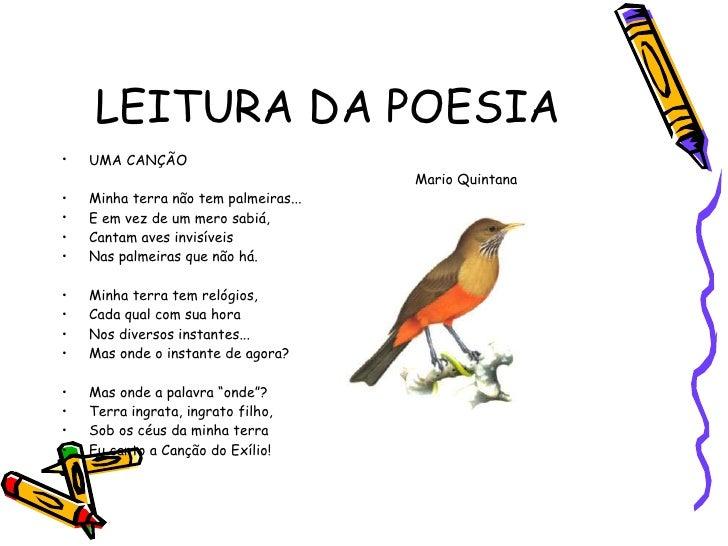 LEITURA DA POESIA <ul><li>UMA CANÇÃO </li></ul><ul><li>Mario Quintana </li></ul><ul><li>Minha terra não tem palmeiras... <...