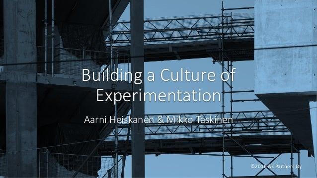 BuildingaCultureof Experimentation AarniHeiskanen&MikkoTaskinen ©2016AEPartnersOy