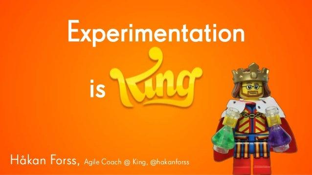 Experimentation is Håkan Forss, Agile Coach @ King, @hakanforss