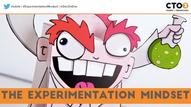 #adchi / #ExperimentationMindset / @DocOnDev The Experimentation Mindset