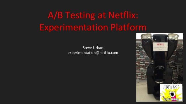 A/B Testing at Netflix: Experimentation Platform Steve Urban experimentation@netflix.com
