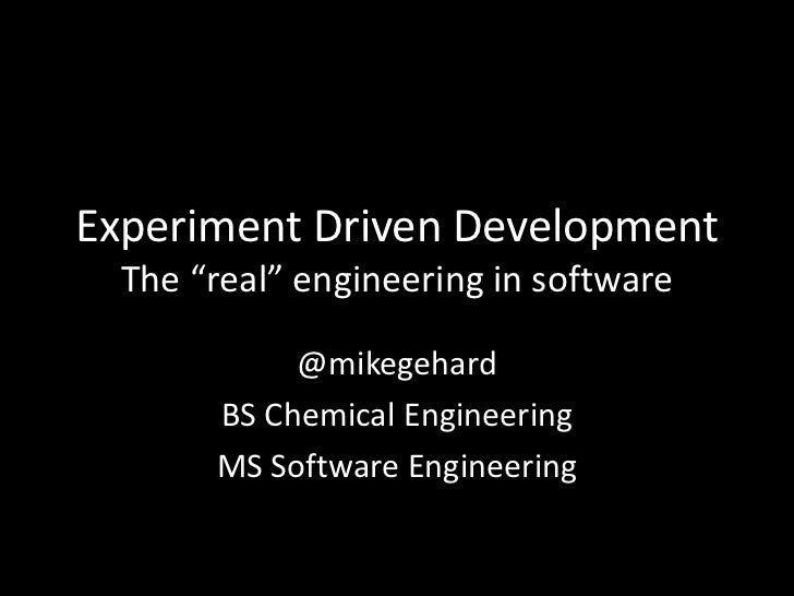 "Experiment Driven Development  The ""real"" engineering in software            @mikegehard       BS Chemical Engineering    ..."